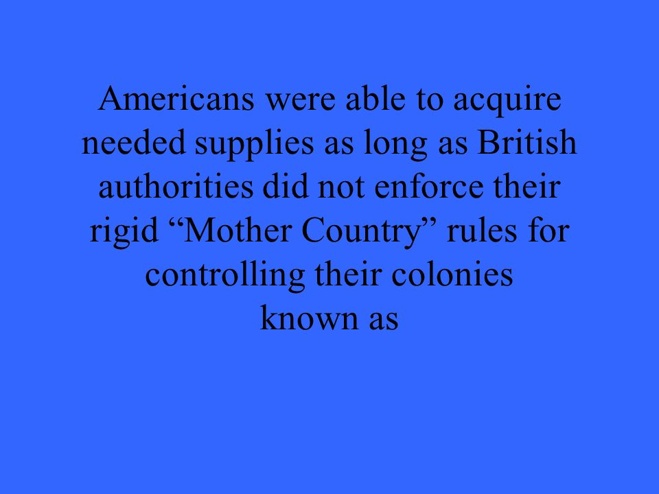 Americans were able to acquire needed supplies as long as British authorities did not enforce their rigid Mother Country rules for controlling their colonies known as