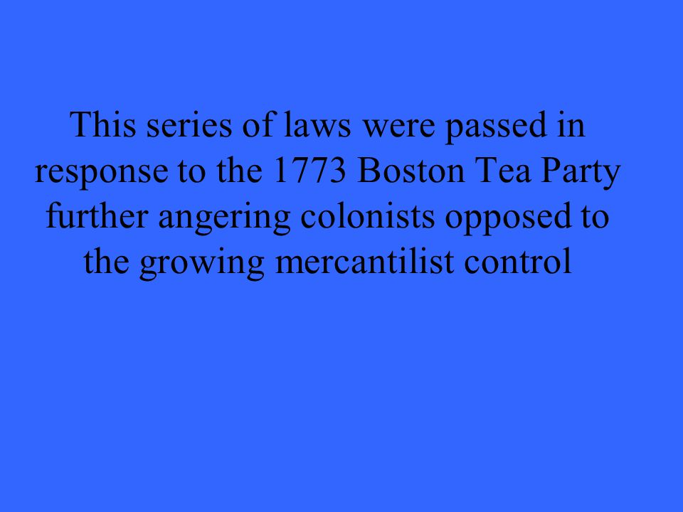 This series of laws were passed in response to the 1773 Boston Tea Party further angering colonists opposed to the growing mercantilist control