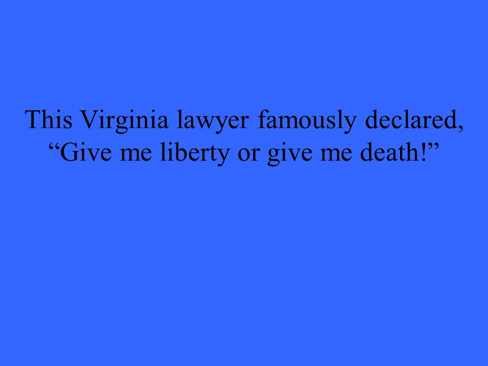 This Virginia lawyer famously declared, Give me liberty or give me death!