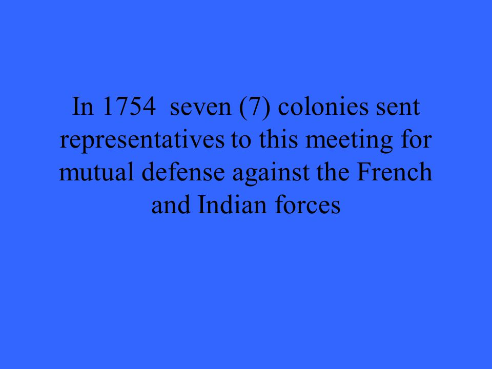 In 1754 seven (7) colonies sent representatives to this meeting for mutual defense against the French and Indian forces