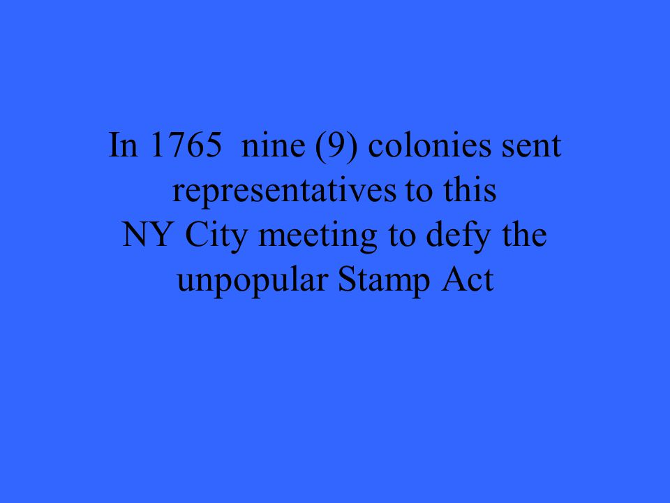 In 1765 nine (9) colonies sent representatives to this NY City meeting to defy the unpopular Stamp Act