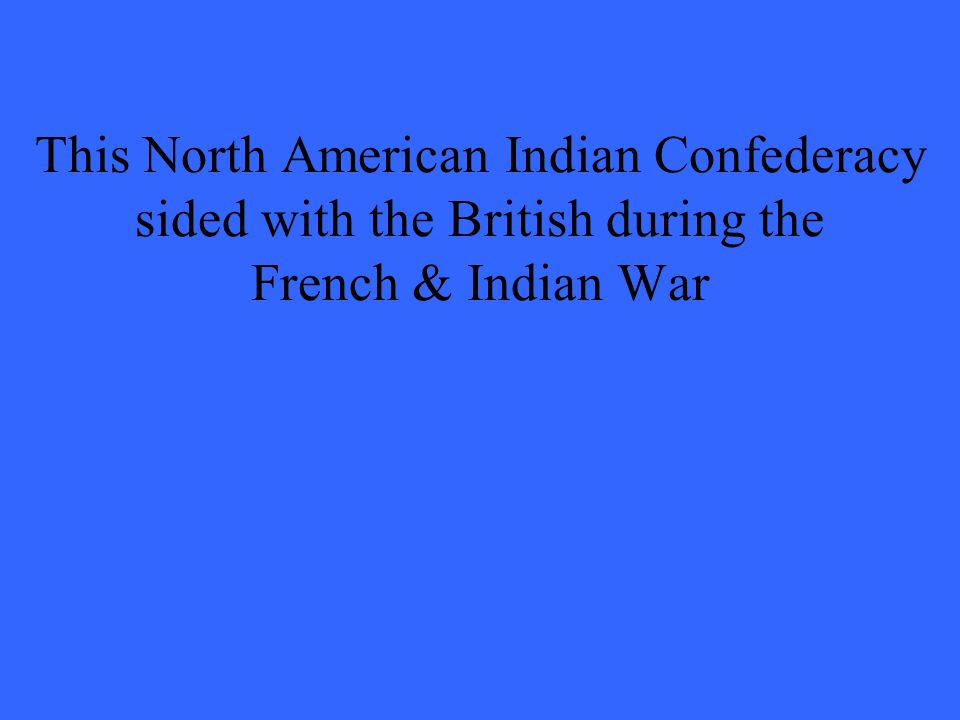 This North American Indian Confederacy sided with the British during the French & Indian War