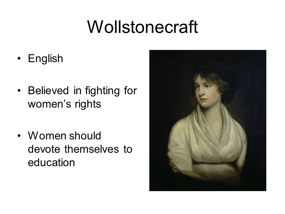 Wollstonecraft English Believed in fighting for women's rights Women should devote themselves to education