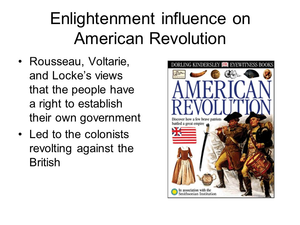 Enlightenment influence on American Revolution Rousseau, Voltarie, and Locke's views that the people have a right to establish their own government Led to the colonists revolting against the British