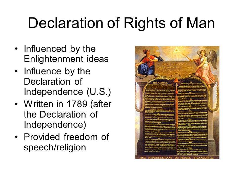 Declaration of Rights of Man Influenced by the Enlightenment ideas Influence by the Declaration of Independence (U.S.) Written in 1789 (after the Declaration of Independence) Provided freedom of speech/religion