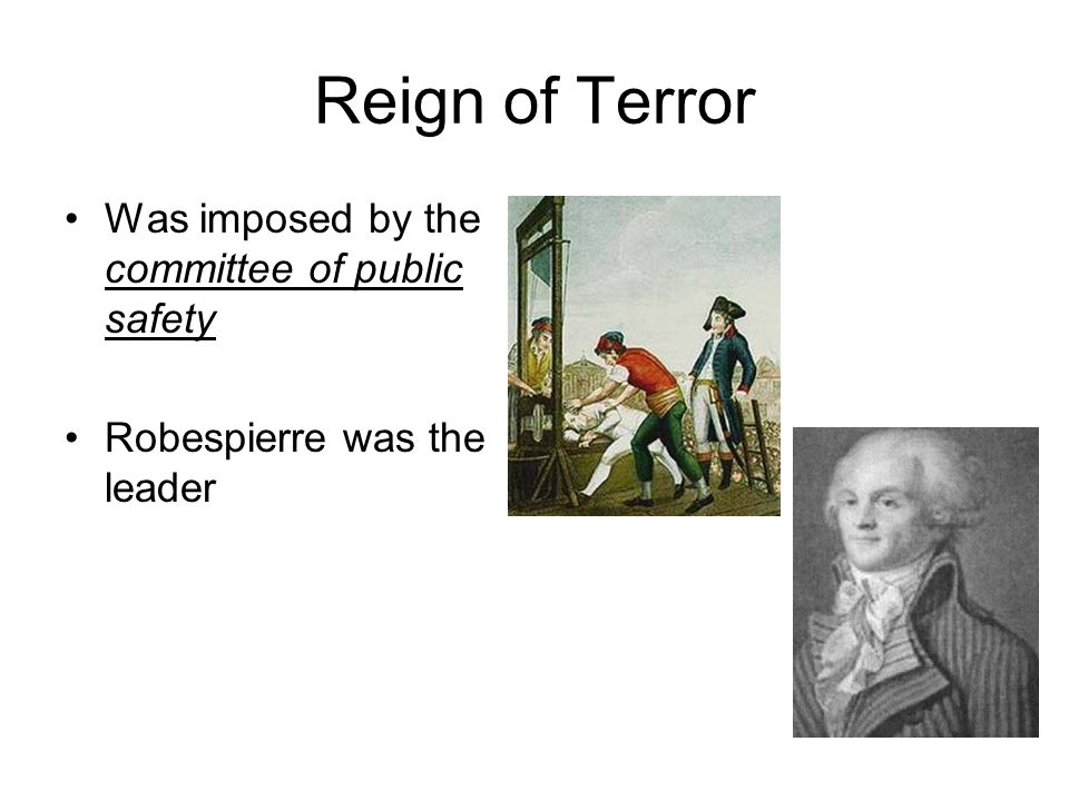 Reign of Terror Was imposed by the committee of public safety Robespierre was the leader