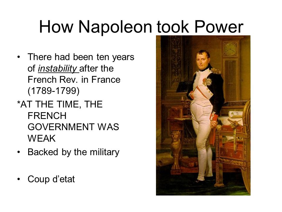 How Napoleon took Power There had been ten years of instability after the French Rev.