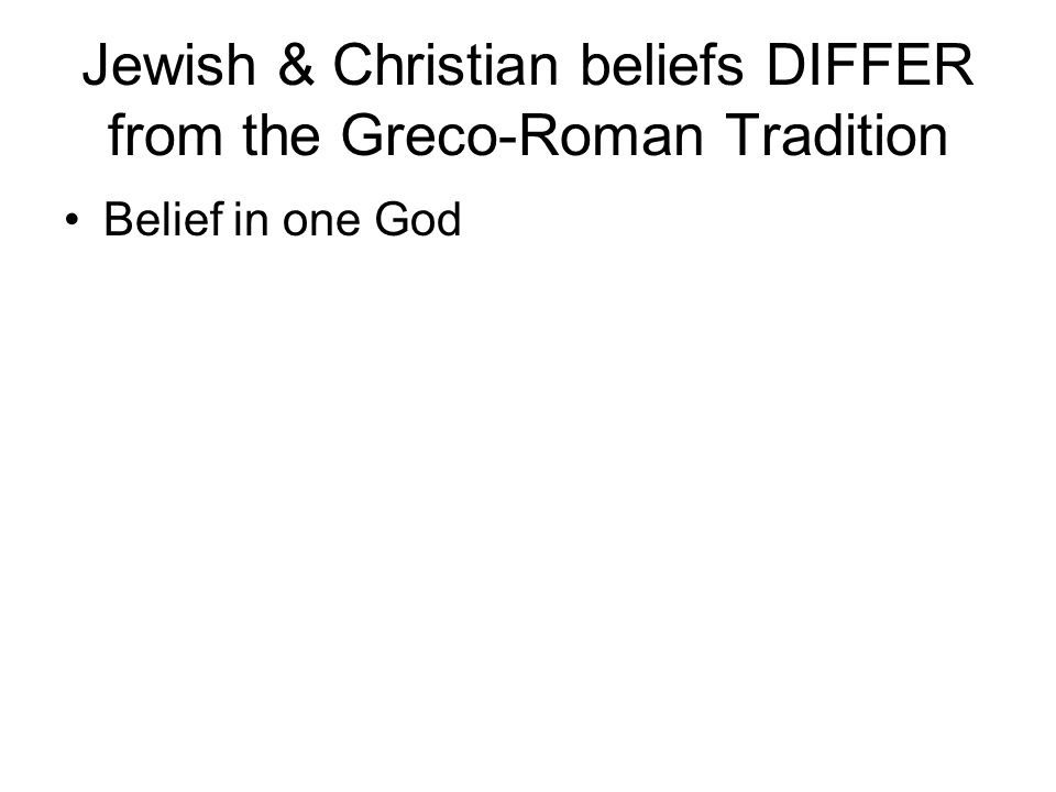 Jewish & Christian beliefs DIFFER from the Greco-Roman Tradition Belief in one God