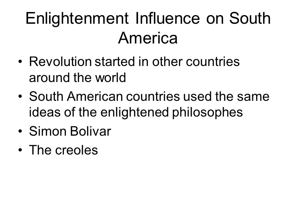 Enlightenment Influence on South America Revolution started in other countries around the world South American countries used the same ideas of the enlightened philosophes Simon Bolivar The creoles