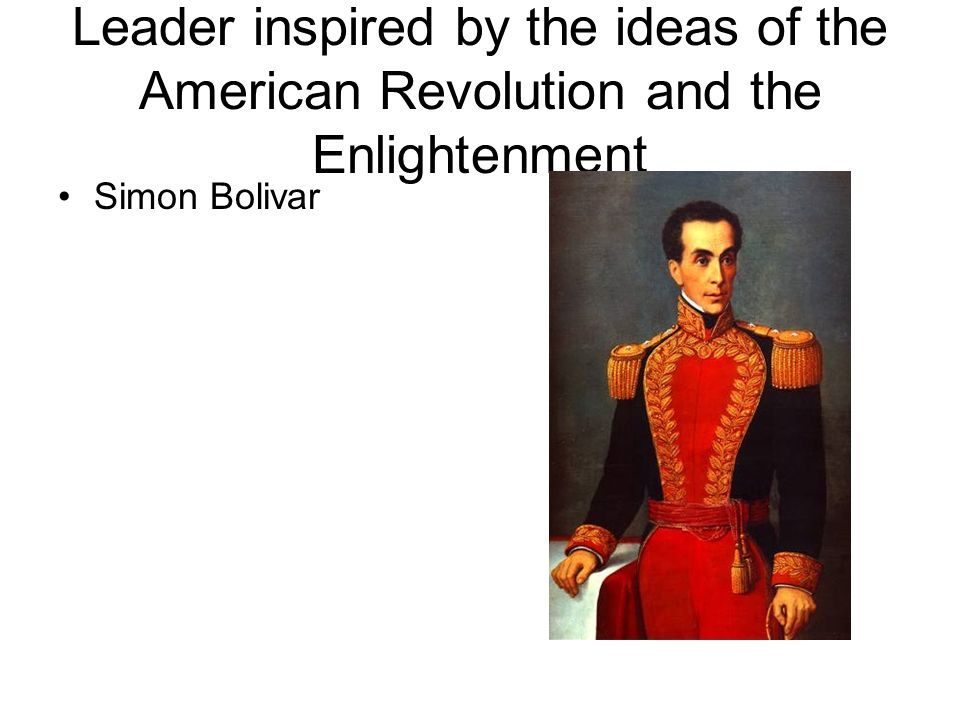 Leader inspired by the ideas of the American Revolution and the Enlightenment Simon Bolivar