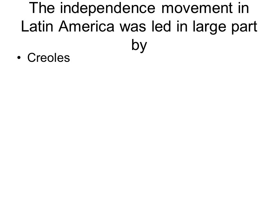 The independence movement in Latin America was led in large part by Creoles
