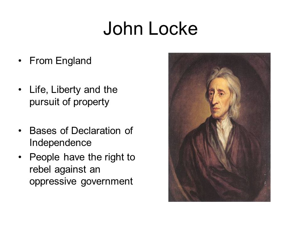 John Locke From England Life, Liberty and the pursuit of property Bases of Declaration of Independence People have the right to rebel against an oppressive government