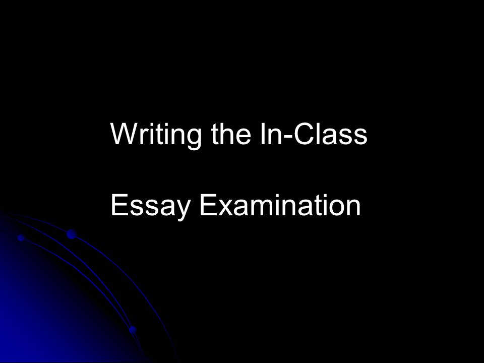 Writing an In-class Essay Exam: 1.Be aware of the time.