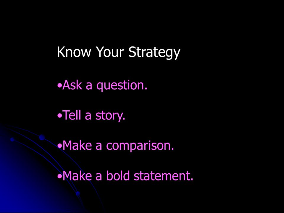 Know Your Strategy Ask a question. Tell a story. Make a comparison. Make a bold statement.