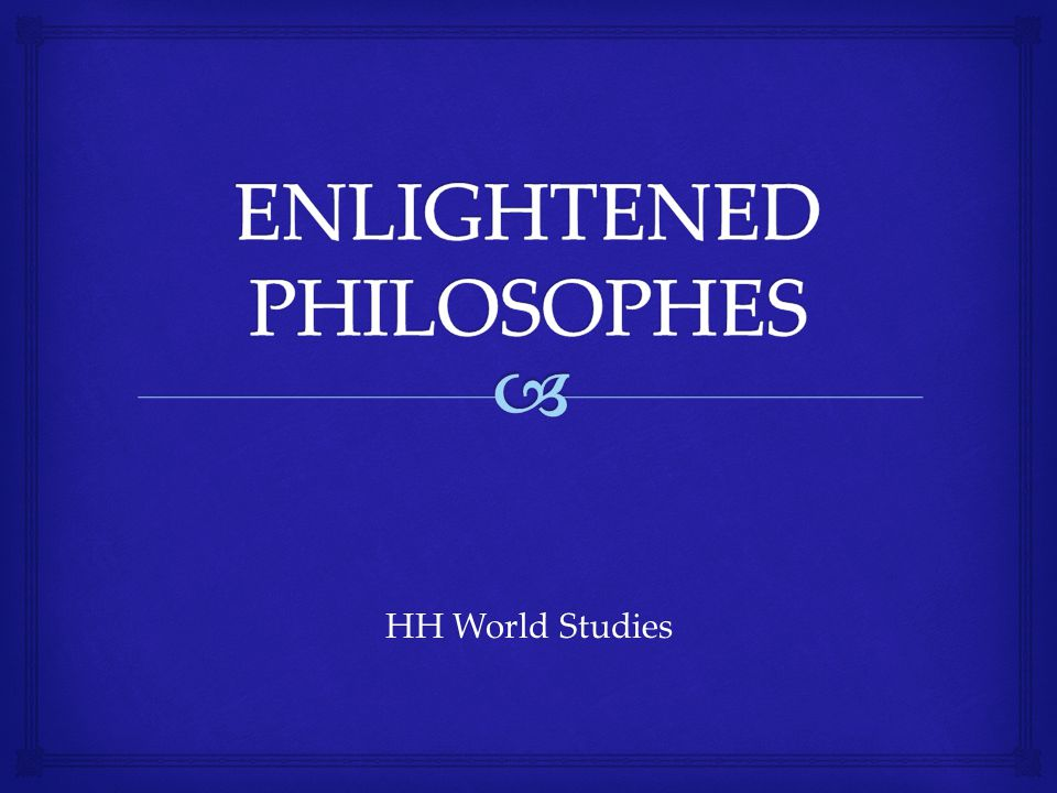   Many educated people began to study the world around them in the 1600s and 1700s  Great thinkers of the Enlightenment are known as philosophes  New views of the world led philosophes to believe in basic equality and rights, and that human life could constantly be improved by applying natural law Background