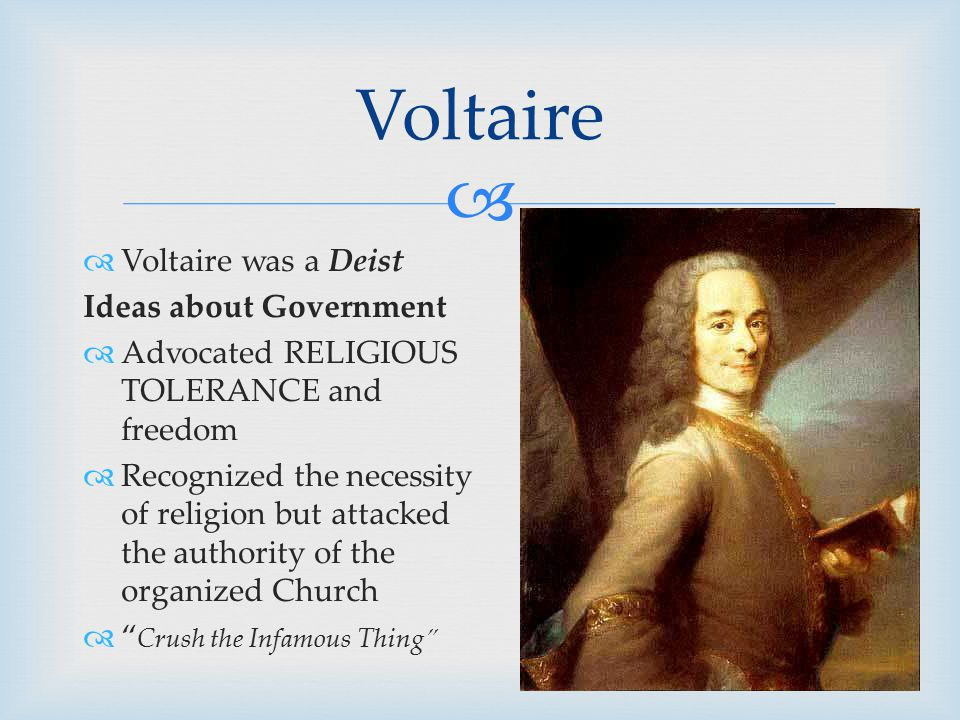   Voltaire was a Deist Ideas about Government  Advocated RELIGIOUS TOLERANCE and freedom  Recognized the necessity of religion but attacked the authority of the organized Church  Crush the Infamous Thing Voltaire