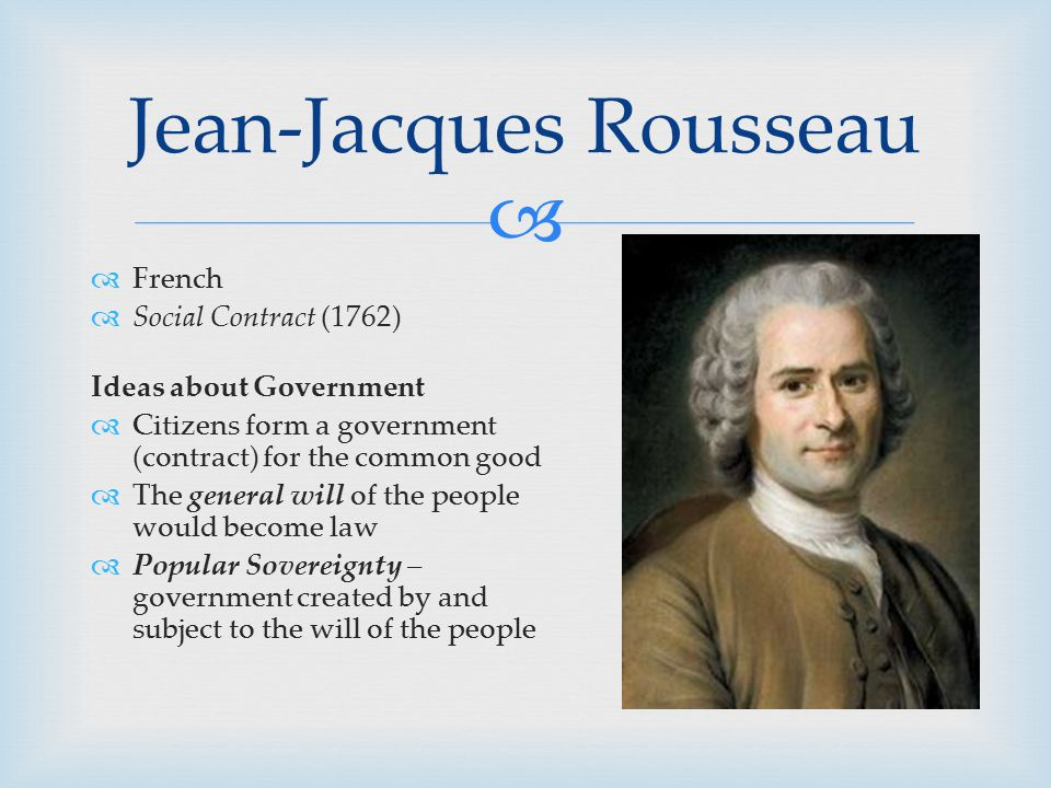   French  Social Contract (1762) Ideas about Government  Citizens form a government (contract) for the common good  The general will of the peopl