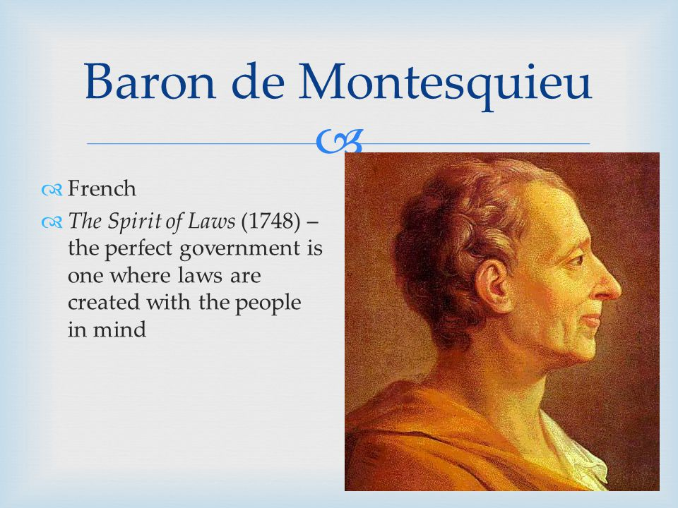   French  The Spirit of Laws (1748) – the perfect government is one where laws are created with the people in mind Baron de Montesquieu