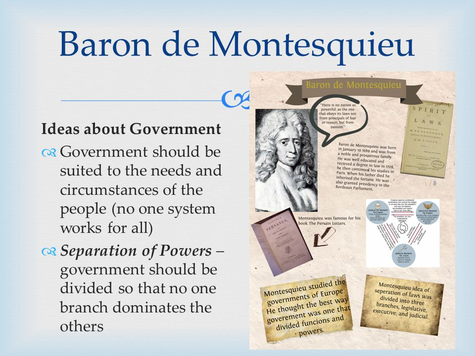  Ideas about Government  Government should be suited to the needs and circumstances of the people (no one system works for all)  Separation of Powers – government should be divided so that no one branch dominates the others Baron de Montesquieu
