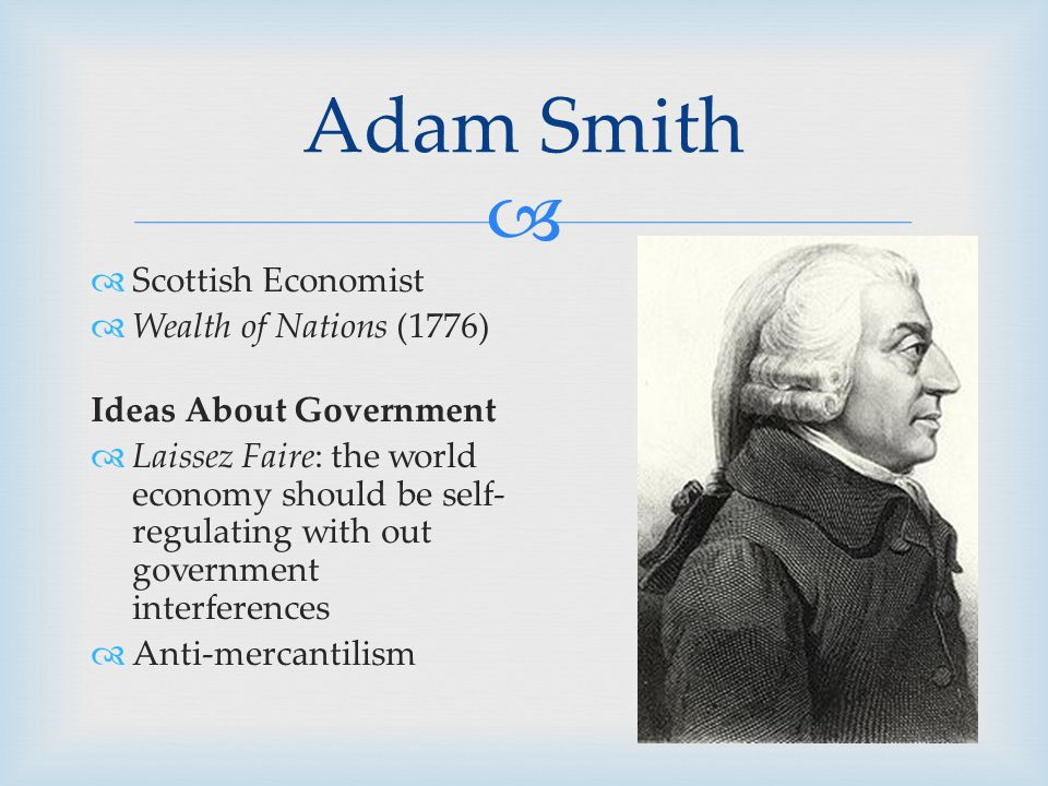   Scottish Economist  Wealth of Nations (1776) Ideas About Government  Laissez Faire: the world economy should be self- regulating with out government interferences  Anti-mercantilism Adam Smith