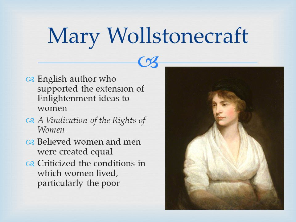   English author who supported the extension of Enlightenment ideas to women  A Vindication of the Rights of Women  Believed women and men were created equal  Criticized the conditions in which women lived, particularly the poor Mary Wollstonecraft