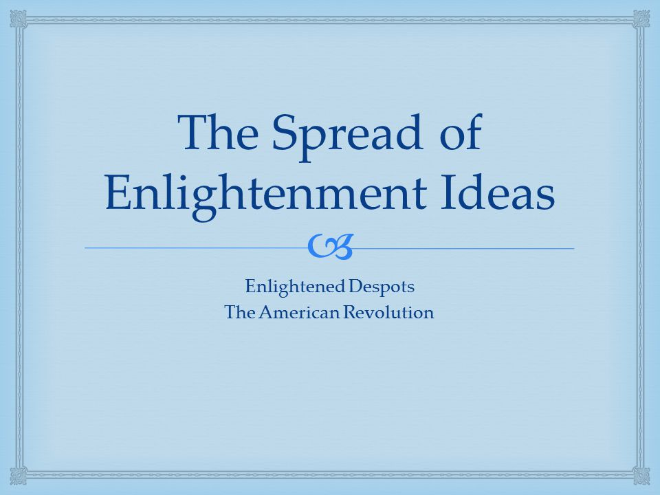  The Spread of Enlightenment Ideas Enlightened Despots The American Revolution