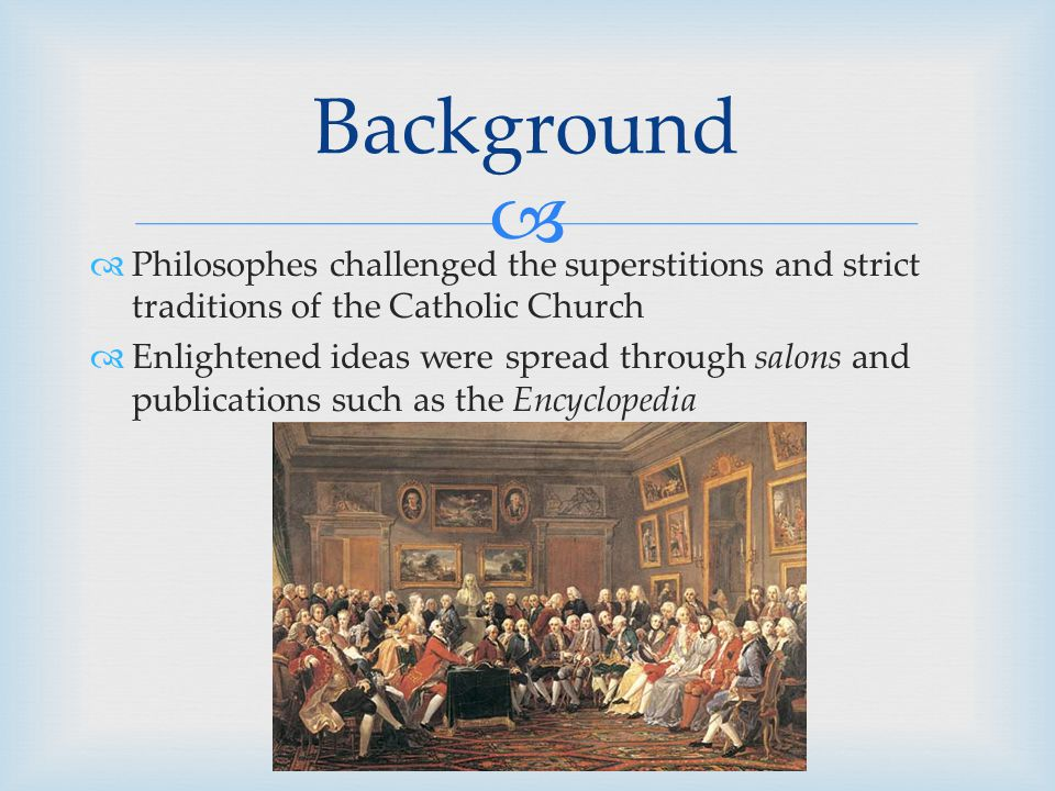   Philosophes challenged the superstitions and strict traditions of the Catholic Church  Enlightened ideas were spread through salons and publicati