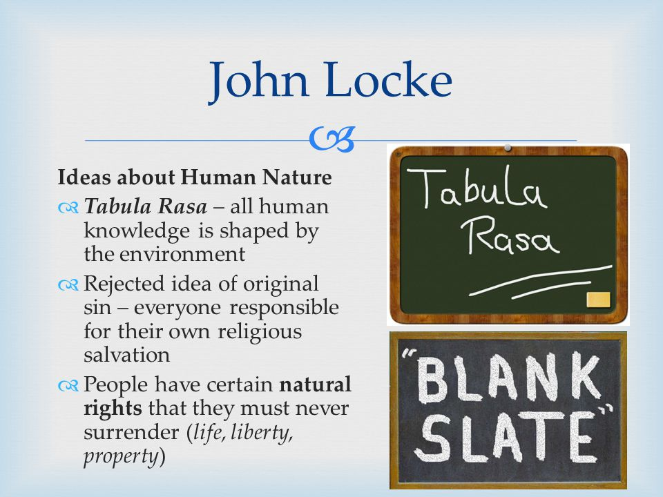  Ideas about Human Nature  Tabula Rasa – all human knowledge is shaped by the environment  Rejected idea of original sin – everyone responsible for their own religious salvation  People have certain natural rights that they must never surrender (life, liberty, property) John Locke