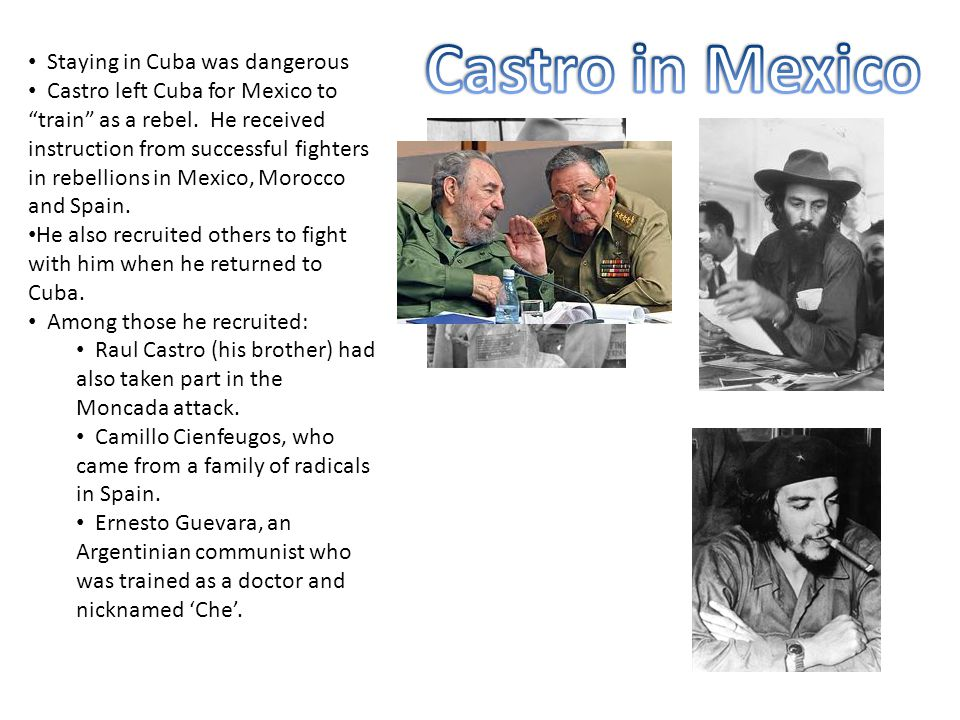 """Staying in Cuba was dangerous Castro left Cuba for Mexico to """"train"""" as a rebel. He received instruction from successful fighters in rebellions in Mex"""