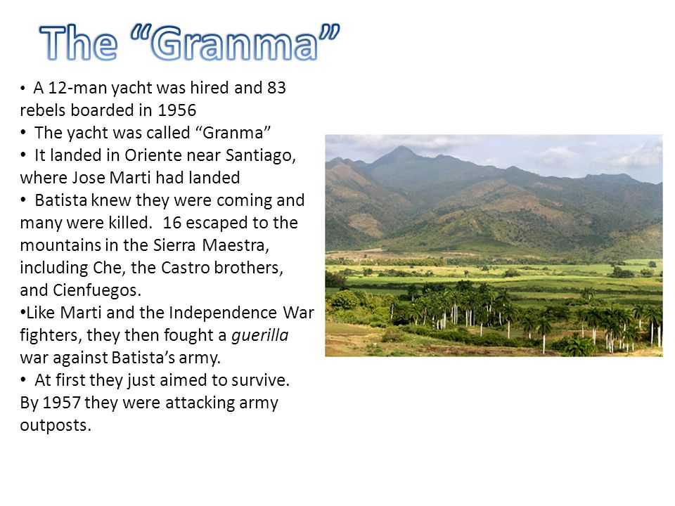 """A 12-man yacht was hired and 83 rebels boarded in 1956 The yacht was called """"Granma"""" It landed in Oriente near Santiago, where Jose Marti had landed B"""