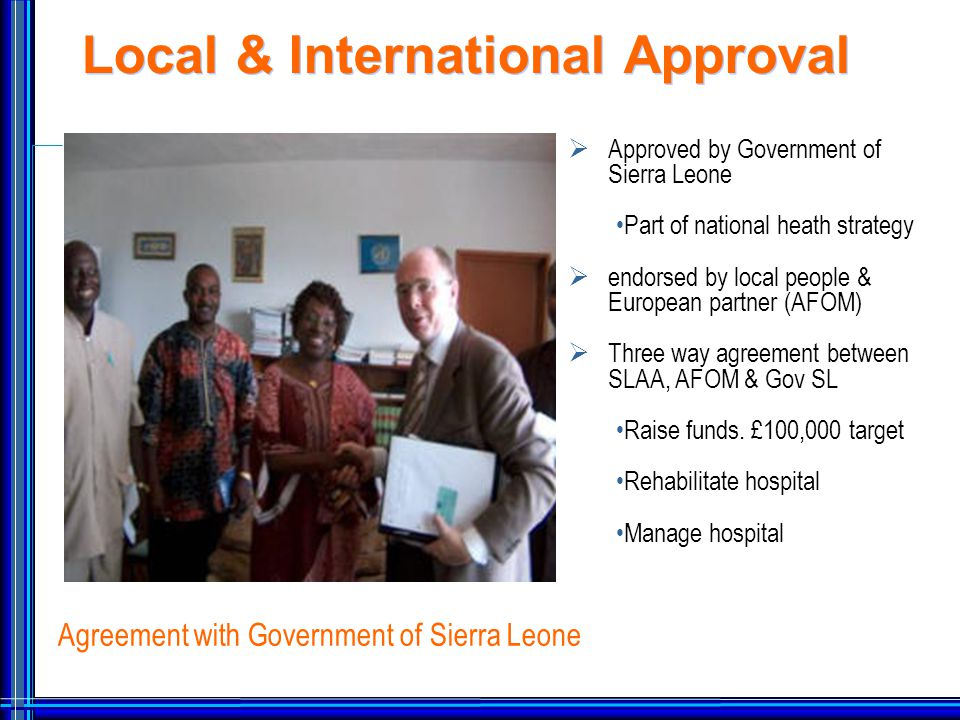 Local & International Approval  Approved by Government of Sierra Leone Part of national heath strategy  endorsed by local people & European partner (AFOM)  Three way agreement between SLAA, AFOM & Gov SL Raise funds.