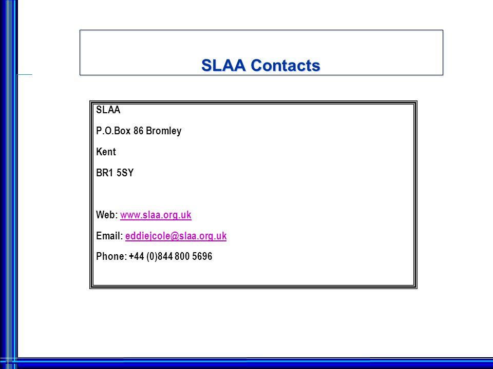 SLAA Contacts SLAA P.O.Box 86 Bromley Kent BR1 5SY Web: www.slaa.org.ukwww.slaa.org.uk Email: eddiejcole@slaa.org.ukeddiejcole@slaa.org.uk Phone: +44 (0)844 800 5696