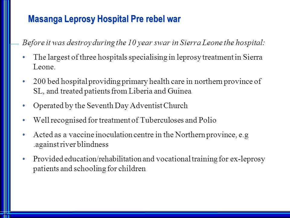 Masanga Leprosy Hospital Pre rebel war Before it was destroy during the 10 year swar in Sierra Leone the hospital: The largest of three hospitals specialising in leprosy treatment in Sierra Leone.