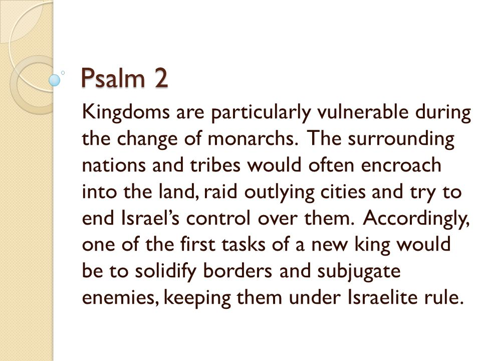 Psalm 2  The nations foolishly desire to rebel against Yahweh and His anointed king (1-3) The kings of the earth take their stand, and the rulers take counsel together against the LORD and against His Anointed: Let us tear their fetters apart, and cast away their cords from us!  Who is His Anointed ??