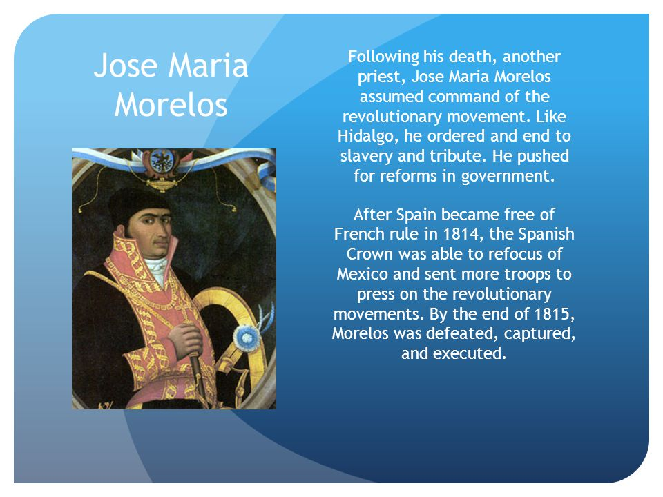 Jose Maria Morelos Following his death, another priest, Jose Maria Morelos assumed command of the revolutionary movement. Like Hidalgo, he ordered and
