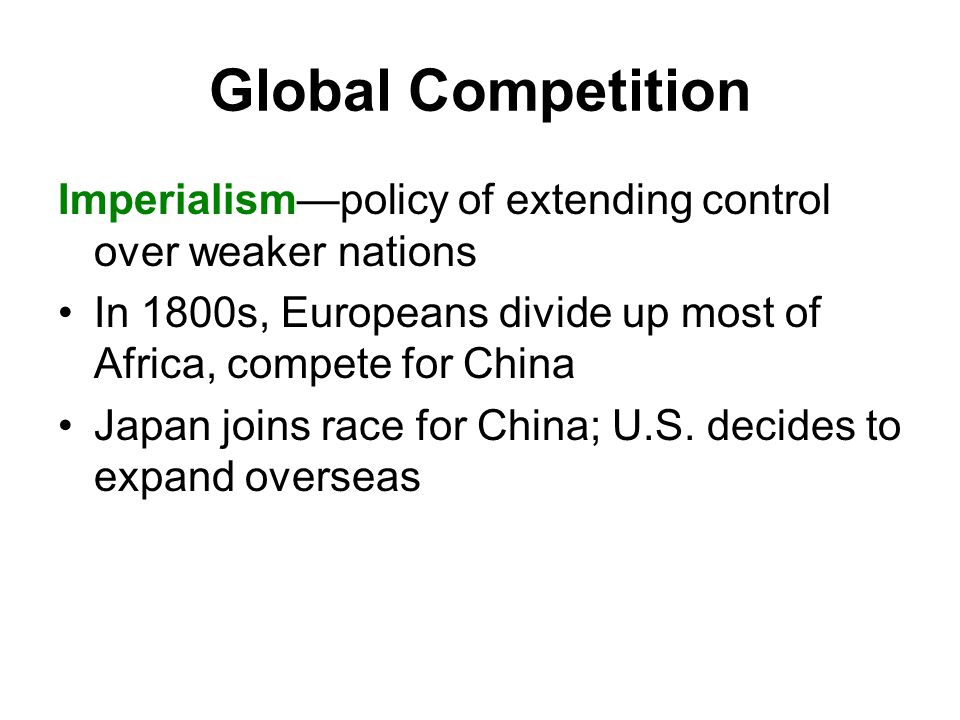 Global Competition Imperialism—policy of extending control over weaker nations In 1800s, Europeans divide up most of Africa, compete for China Japan joins race for China; U.S.