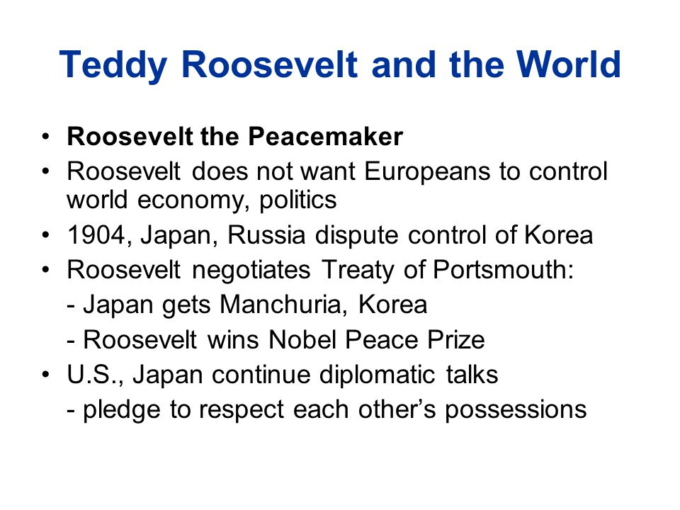 Teddy Roosevelt and the World Roosevelt the Peacemaker Roosevelt does not want Europeans to control world economy, politics 1904, Japan, Russia dispute control of Korea Roosevelt negotiates Treaty of Portsmouth: - Japan gets Manchuria, Korea - Roosevelt wins Nobel Peace Prize U.S., Japan continue diplomatic talks - pledge to respect each other's possessions