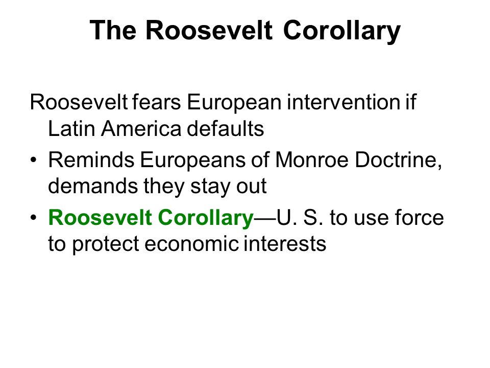The Roosevelt Corollary Roosevelt fears European intervention if Latin America defaults Reminds Europeans of Monroe Doctrine, demands they stay out Roosevelt Corollary—U.