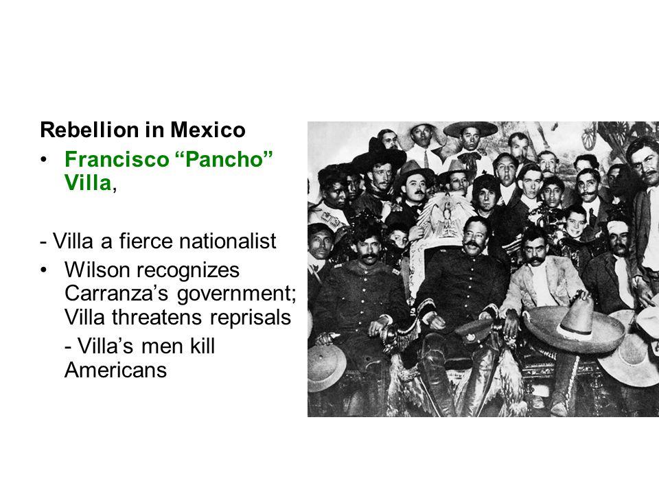 Rebellion in Mexico Francisco Pancho Villa, - Villa a fierce nationalist Wilson recognizes Carranza's government; Villa threatens reprisals - Villa's men kill Americans
