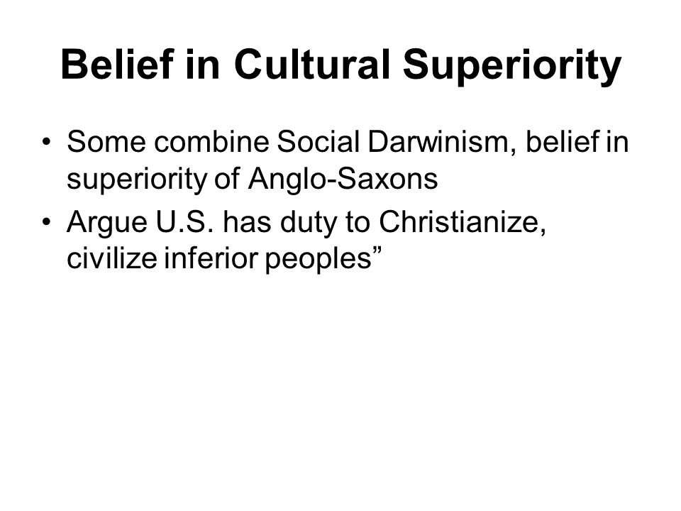 Belief in Cultural Superiority Some combine Social Darwinism, belief in superiority of Anglo-Saxons Argue U.S.