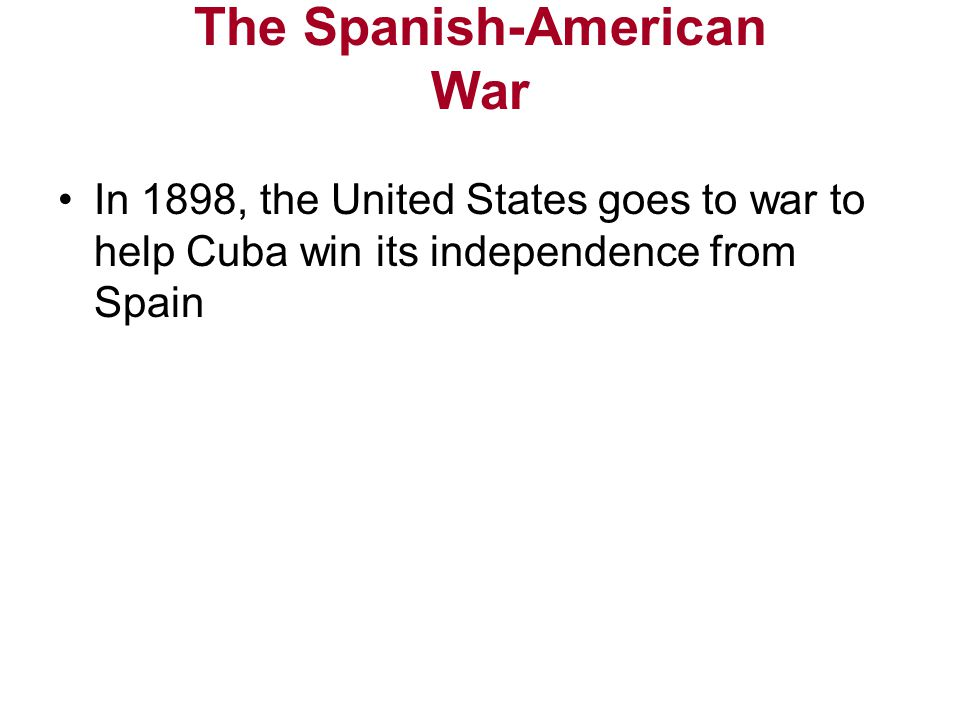 The Spanish-American War In 1898, the United States goes to war to help Cuba win its independence from Spain