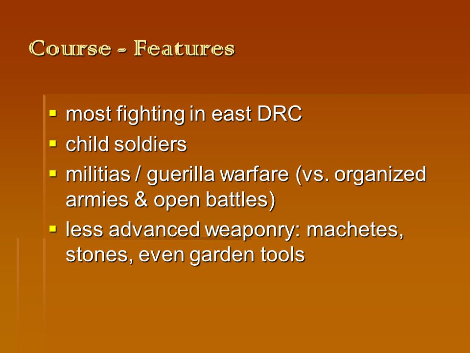 Course - Features  most fighting in east DRC  child soldiers  militias / guerilla warfare (vs.