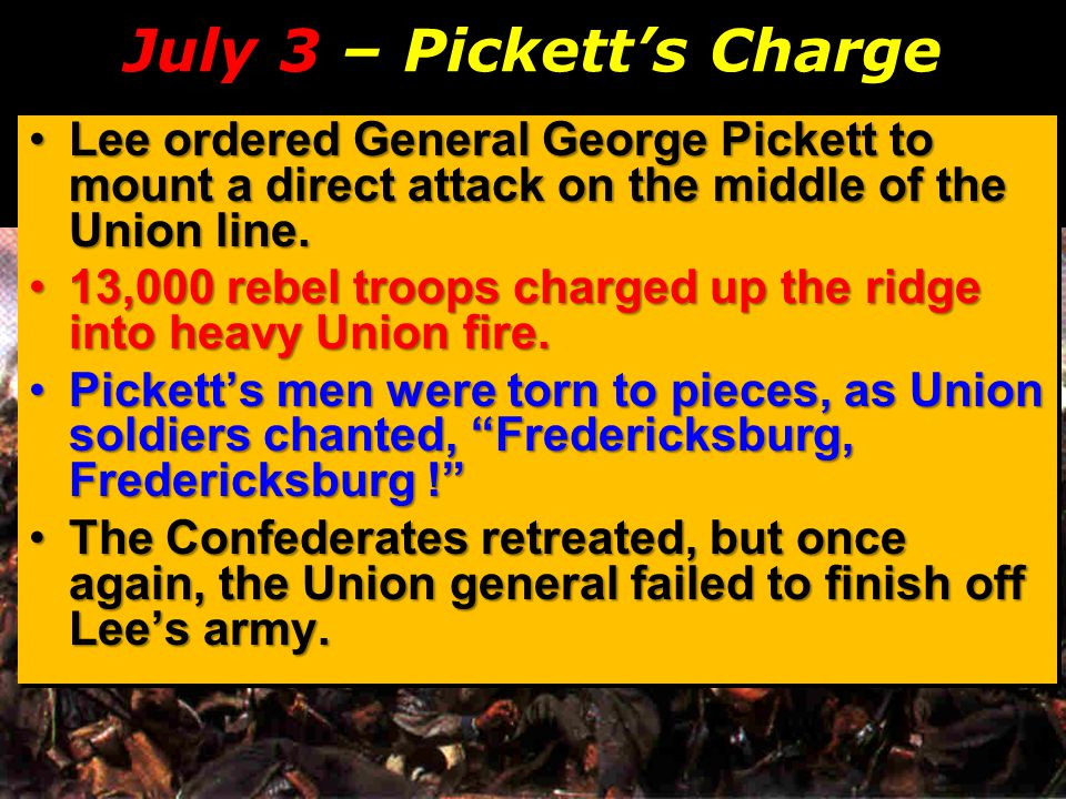 July 3 – Pickett's Charge Lee ordered General George Pickett to mount a direct attack on the middle of the Union line.Lee ordered General George Picke