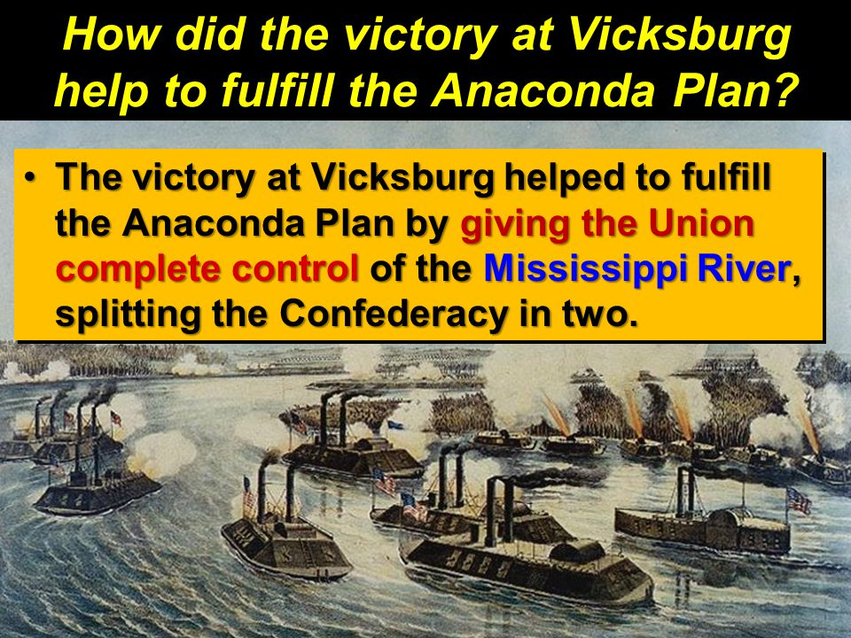 How did the victory at Vicksburg help to fulfill the Anaconda Plan? The victory at Vicksburg helped to fulfill the Anaconda Plan by giving the Union c