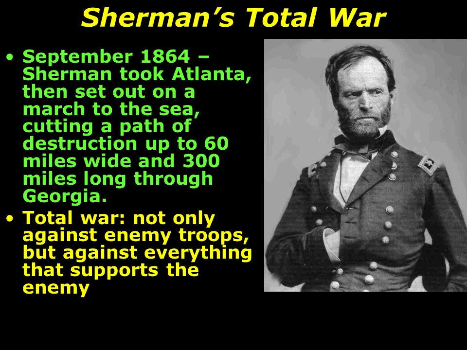 Sherman's Total War September 1864 – Sherman took Atlanta, then set out on a march to the sea, cutting a path of destruction up to 60 miles wide and 3
