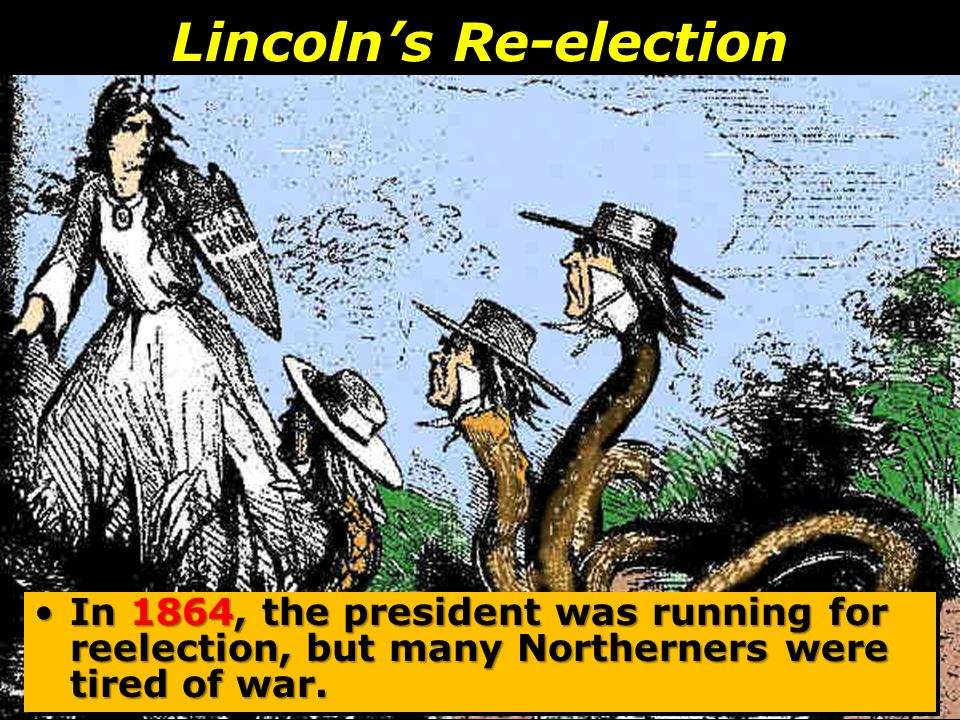 Lincoln's Re-election In 1864, the president was running for reelection, but many Northerners were tired of war.In 1864, the president was running for