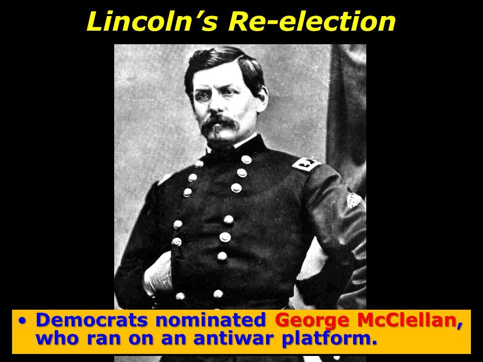 Lincoln's Re-election Democrats nominated George McClellan, who ran on an antiwar platform.Democrats nominated George McClellan, who ran on an antiwar