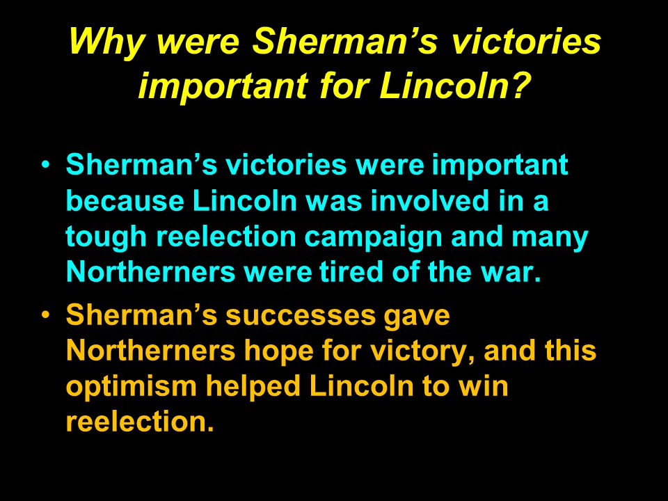 Why were Sherman's victories important for Lincoln? Sherman's victories were important because Lincoln was involved in a tough reelection campaign and