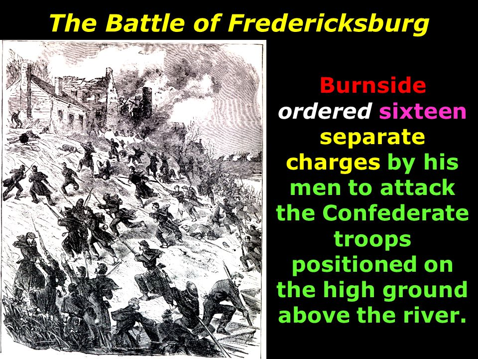 The Battle of Fredericksburg Burnside ordered sixteen separate charges by his men to attack the Confederate troops positioned on the high ground above