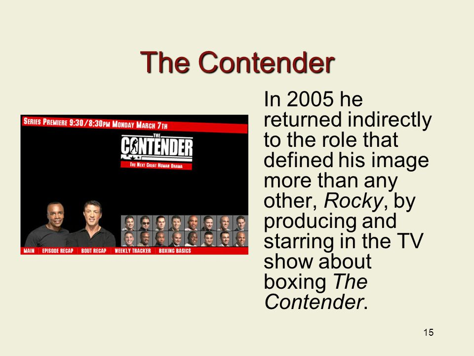 15 The Contender In 2005 he returned indirectly to the role that defined his image more than any other, Rocky, by producing and starring in the TV show about boxing The Contender.